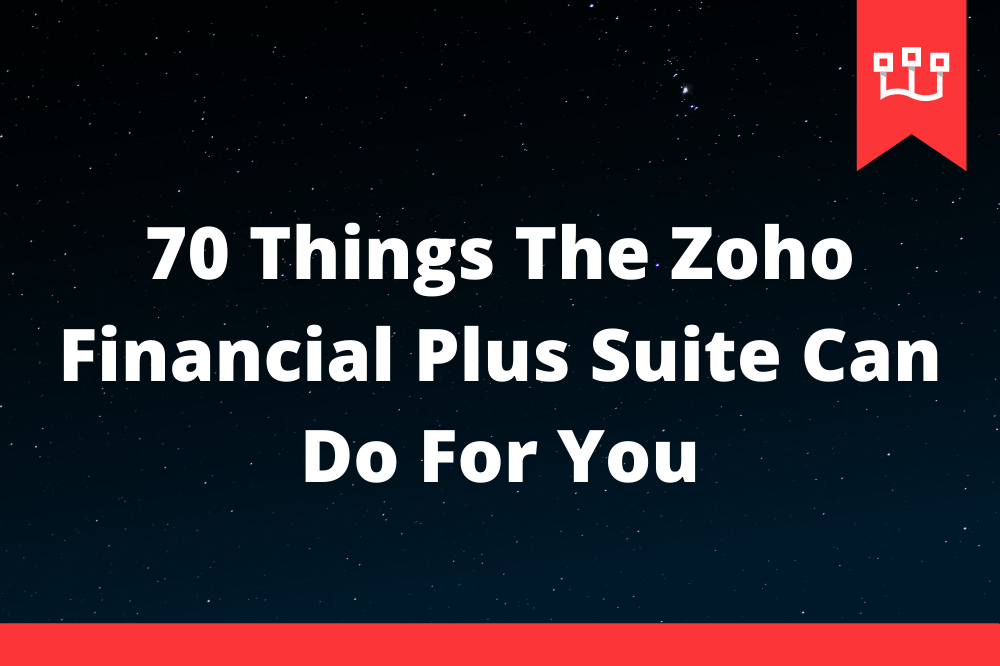 70 Things The Zoho Financial Plus Suite Can Do For You