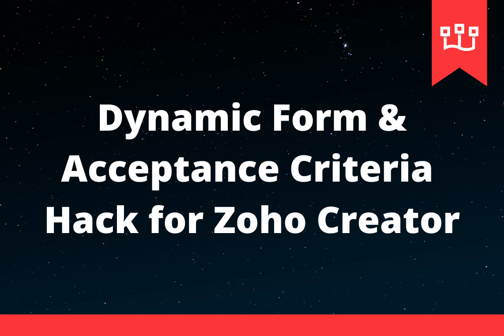 Dynamic Form & Acceptance Criteria Hack for Zoho Creator