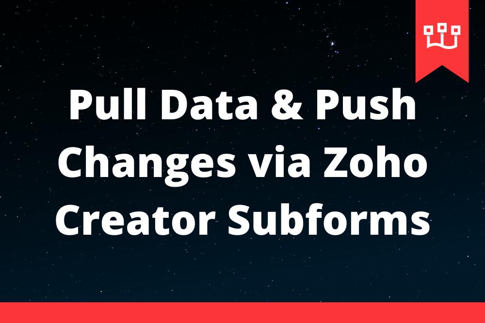 Pull Data & Push Changes via Zoho Creator Subforms