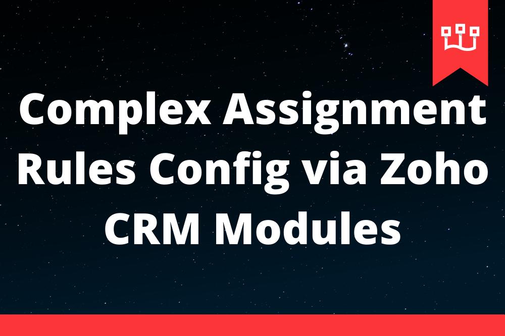 Complex Assignment Rules Config via Zoho CRM Modules